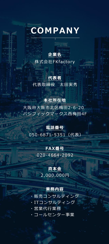 会社概要 企業名 株式会社 FK factory 代表者 代表取締役 太田実秀 本社所在地 大阪府大阪市北区梅田2-6-20パシフィックマークス西梅田4F 電話番号 050-6871-5351 FAX番号 020-4664-2092 資本金2,000,000円 業務内容 ・販売コンサルティング ・ITコンサルティング 営業代行業務 コールセンター業務