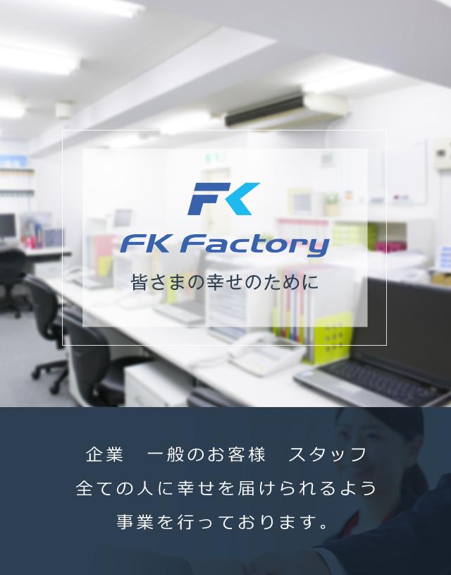 株式会社FKFactory 皆さまの幸せのために 企業 一般のお客様 スタッフ全ての人に幸せを届けられるよう事業を行っております。